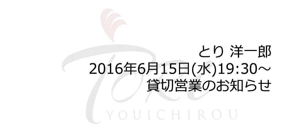 とり 洋一郎:2016年6月15日(水)19:30~貸切営業のお知らせ