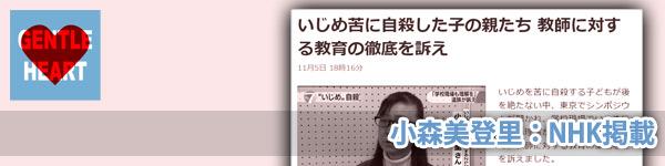 ジェントルハートプロジェクト:小森美登里:NHK掲載「いじめ苦に自殺した子の親たち 教師に対する教育の徹底を訴え」