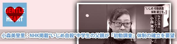 """ジェントルハートプロジェクト:小森美登里:NHK掲載「""""いじめ自殺""""中学生の父親が「初動調査」体制の確立を要望」"""