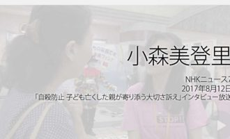 人権の翼:小森美登里:NHKニュース7、2017年8月12日「自殺防止 子ども亡くした親が寄り添う大切さ訴え」インタビュー放送ページ追加