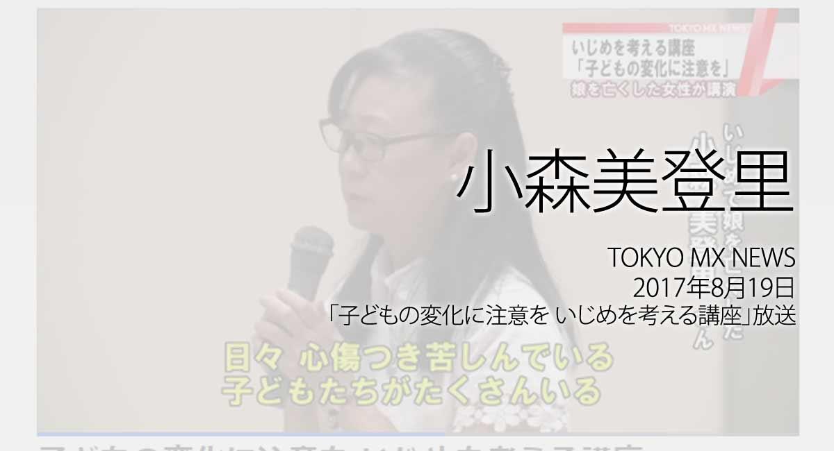 人権の翼:小森美登里:TOKYO MX NEWS、2017年8月19日「子どもの変化に注意を いじめを考える講座」放送ページ追加