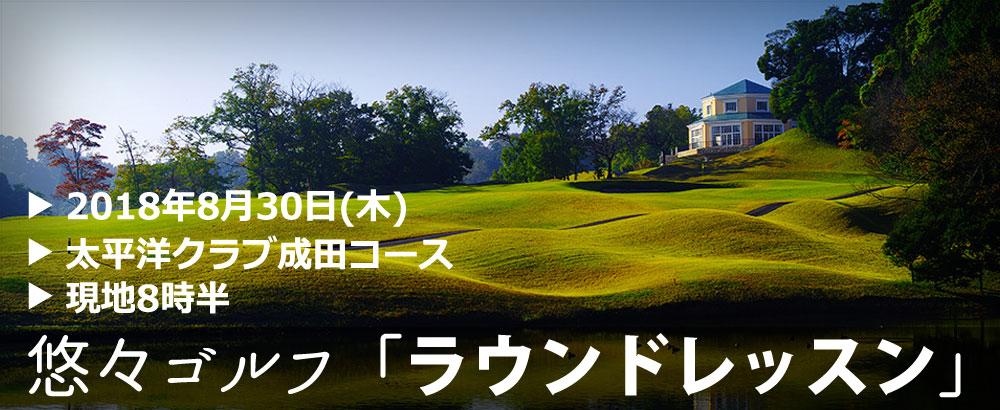 悠々倶楽部株式会社:悠々ゴルフ「ラウンドレッスン」2018年8月30日(木)@太平洋クラブ成田コースページ追加