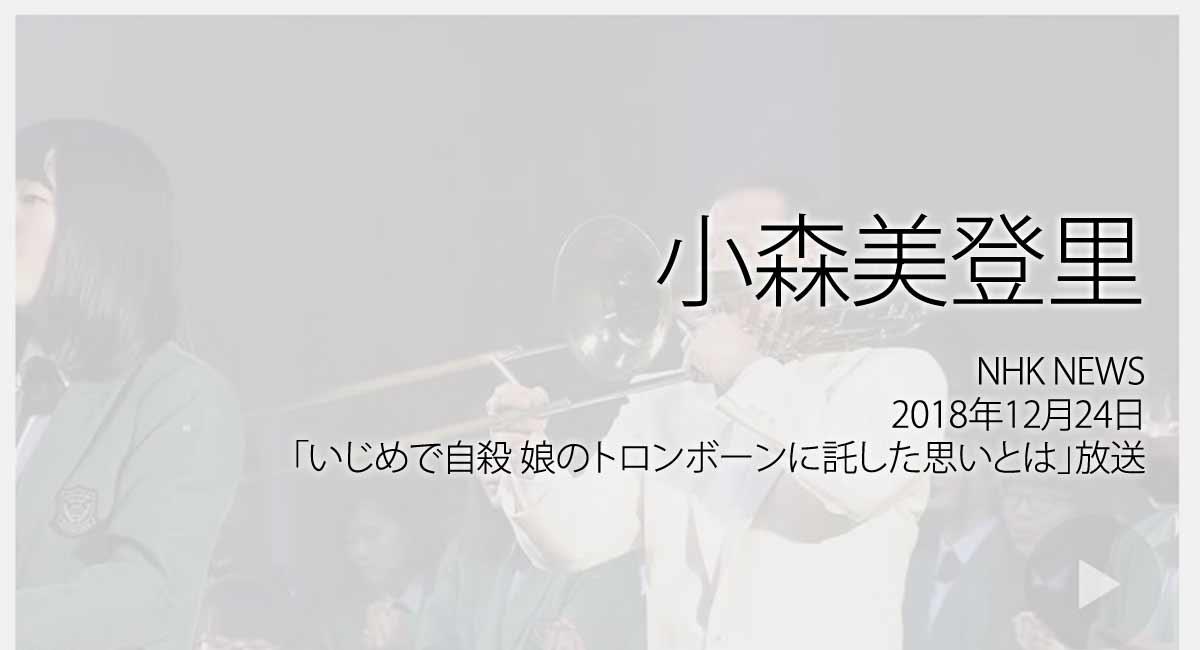 人権の翼:小森美登里:NHK NEWS、2018年12月24日「いじめで自殺 娘のトロンボーンに託した思いとは」放送ページ追加