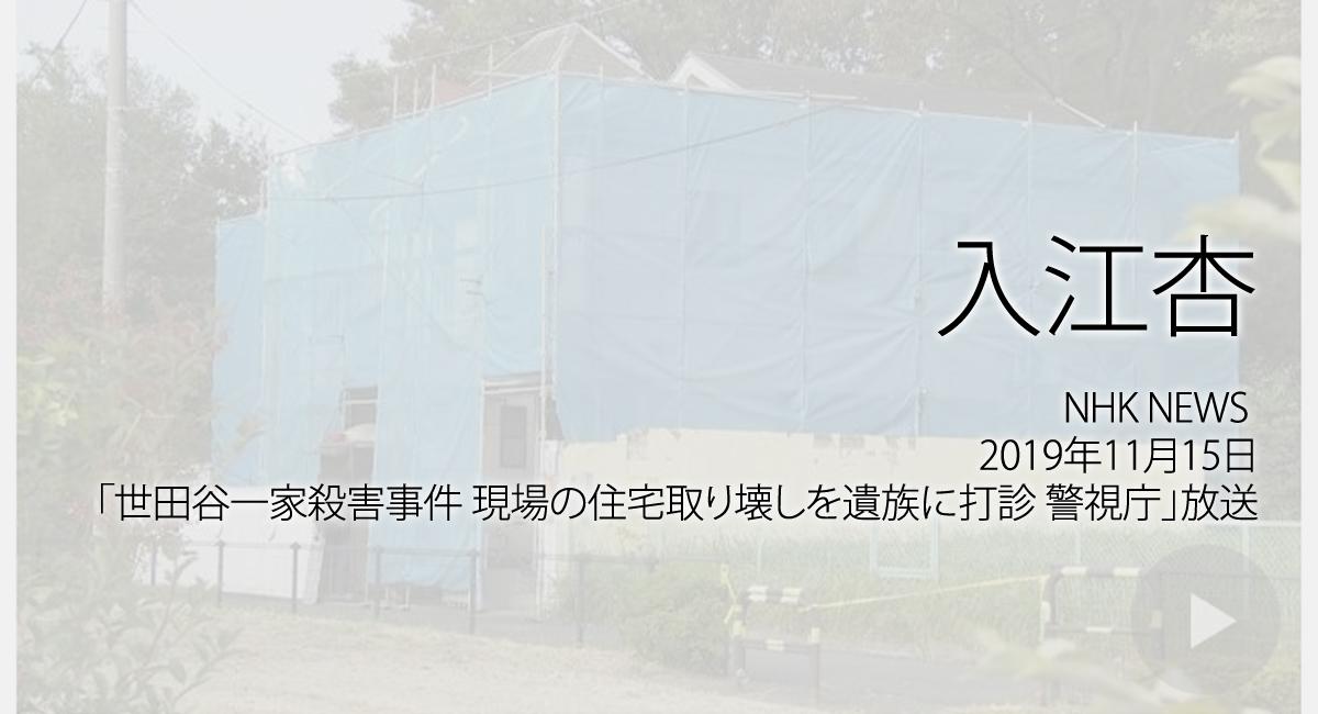 人権の翼:入江杏:NHK NEWS WEB、2019年11月15日「世田谷一家殺害事件 現場の住宅取り壊しを遺族に打診 警視庁」放送ページ追加