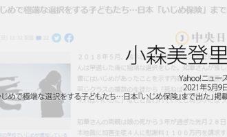 人権の翼:小森美登里:Yahoo!ニュース、2021年5月9日「いじめで極端な選択をする子どもたち…日本『いじめ保険』まで出た」掲載ページ追加