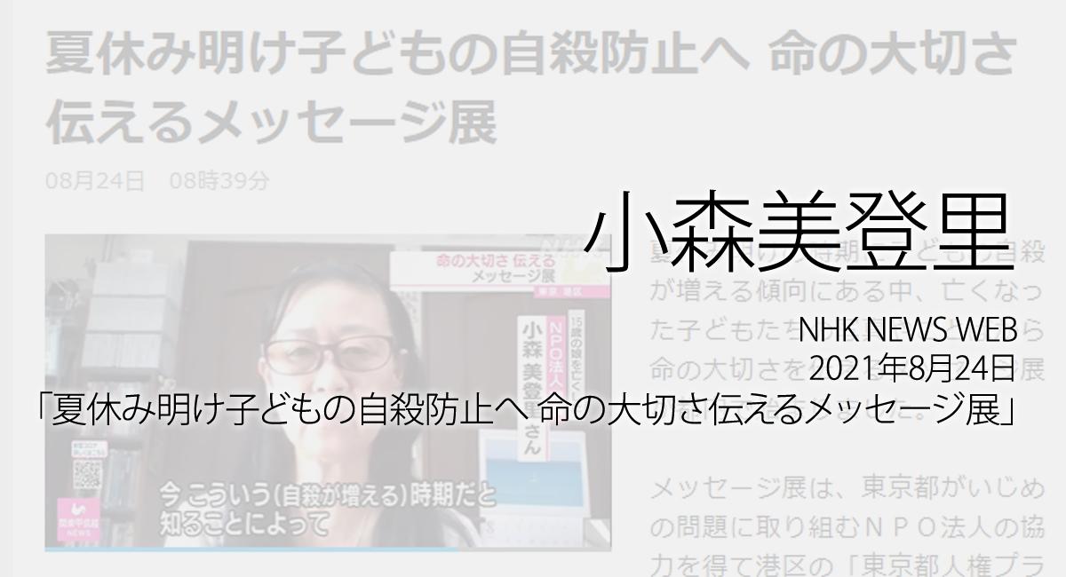 人権の翼:小森美登里:NHK NEWS WEB、2021年8月24日「夏休み明け子どもの自殺防止へ 命の大切さ伝えるメッセージ展」放送ページ追加